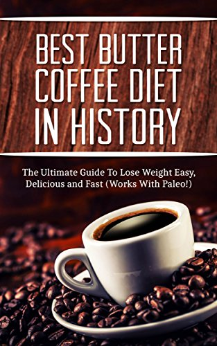 Free Kindle Book : The Best Butter Coffee Diet In History: The Ultimate Guide To Lose Weight Easy, Delicious and Fast (Works With Paleo!)