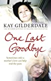 Kay Gilderdale One Last Goodbye: Sometimes only a mother's love can help end the pain
