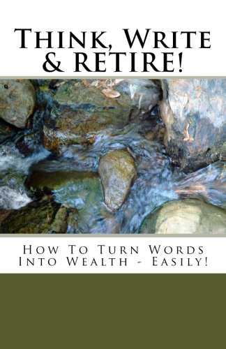 Think, Write & RETIRE: How To Turn Words Into Wealth - Easily!