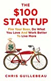 The $100 Startup: Fire Your Boss, Do What You Love and Work Better To Live More: Written by Chris Guillebeau, 2015 Edition, Publisher: Pan [Paperback] Chris Guillebeau