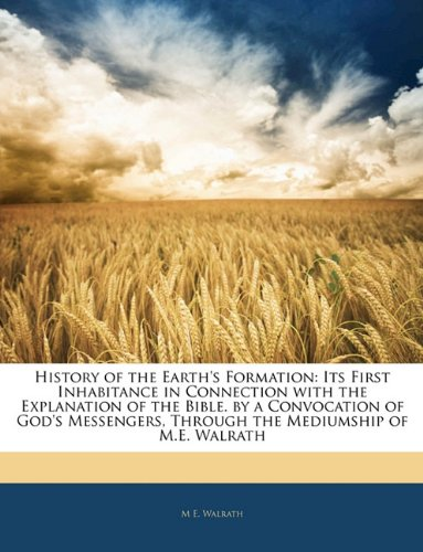 History of the Earth's Formation: Its First Inhabitance in Connection with the Explanation of the Bible. by a Convocation of God's Messengers, Through the Mediumship of M.E. Walrath
