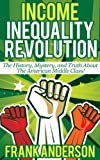 Income Inequality Revolution: The History, Mystery, and Truth about the American Middle Class!
