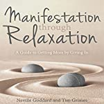 Manifestation Through Relaxation: A Guide to Getting More by Giving In | Neville Goddard,Tim Grimes