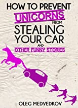 How to Prevent Unicorns from Stealing Your Car and Other Funny Stories.