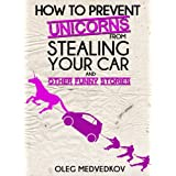 How to Prevent Unicorns from Stealing Your Car and Other Funny Stories. (Lunch Break Funnies, Humor Book Series) ~ Oleg Medvedkov