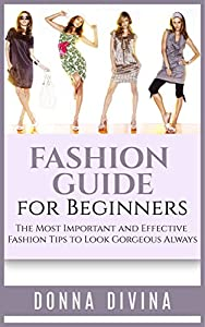 Fashion: Fashion Guide for Beginners: The 50 Most Important and Effective Fashion Tips to Look Gorgeous Always