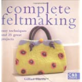Complete Feltmaking: Easy Techniques and 25 Great Projects (Complete Craft Series)by Gillian Harris