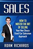 Sales: How To Master The Art Of Selling - Your Non Sleazy Used Car Salesman Approach (How To Sell, Sales, Closing The Deal, Sales Techniques, Closing Sales)