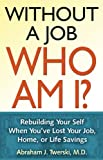 Abraham J, MD Twerski Without a Job, Who Am I?: Rebuilding Your Self When You've Lost Your Job, Home, or Life Savings