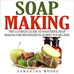 Soap Making: The Ultimate Guide to Mastering Soap Making for Beginners in 30 Minutes or Less! | Kelly Panora