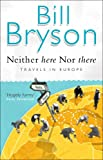Neither Here, Nor There: Travels in Europe - Bill Bryson
