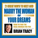 21 Great Ways to Meet and Marry the Woman of Your Dreams  by Brian Tracy Narrated by Brian Tracy