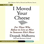 I Moved Your Cheese: For Those Who Refuse to Live as Mice in Someone Else's Maze | Deepak Malhotra