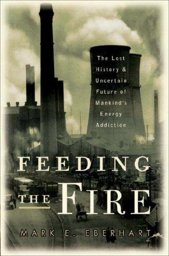 Feeding the Fire: The Lost History and Uncertain Future of Mankind's Energy Addiction