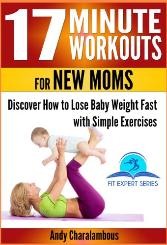 17 Minute Workouts For New Moms - Discover How To Lose Baby Weight Fast With Simple Exercises (Fit Expert Series Book 15)