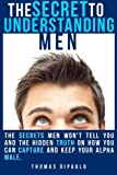 img - for The Secret to Understanding Men: The Secrets Men Won't Tell You and the Hidden Truth on How You Can Capture and Keep Your Alpha Male book / textbook / text book