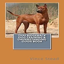 Thai Ridgeback Dog Training & Understanding Guide Book (       UNABRIDGED) by Vince Stead Narrated by Joanna Riley