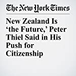New Zealand Is 'the Future,' Peter Thiel Said in His Push for Citizenship | David Streitfeld,Jacqueline Williams