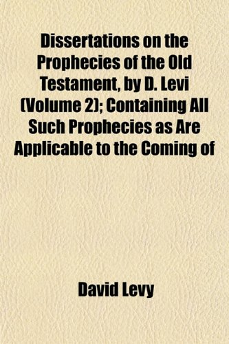 Dissertations on the Prophecies of the Old Testament, by D. Levi (Volume 2); Containing All Such Prophecies as Are Applicable to the Coming of