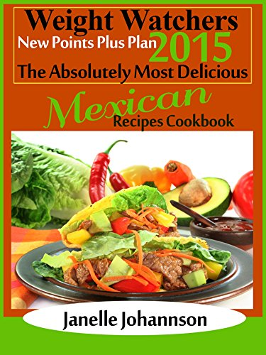 Weight Watchers 2015 New Points Plus Plan The Absolutely Most Delicious Mexican Recipes Cookbook by Janelle Johannson