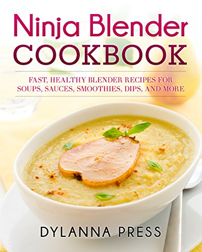 Ninja Blender Cookbook: Fast, Healthy Blender Recipes for Soups, Sauces, Smoothies, Dips, and More by Dylanna Press