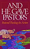 And He Gave Pastors: Pastoral Theology in Action