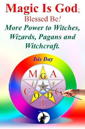 Magic Is God; Blessed Be!: More Power to Witches, Wizards, Pagans and Witchcraft.
