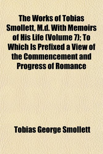 The Works of Tobias Smollett, M.d. With Memoirs of His Life (Volume 7); To Which Is Prefixed a View of the Commencement and Progress of Romance
