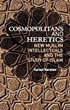 Cosmopolitans and Heretics: New Muslim Intellectuals and the Study of Islam