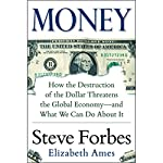 Money: How the Destruction of the Dollar Threatens the Global Economy - and What We Can Do About It | Steve Forbes,Elizabeth Ames