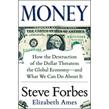Money: How the Destruction of the Dollar Threatens the Global Economy - and What We Can Do About It (       UNABRIDGED) by Steve Forbes, Elizabeth Ames Narrated by Steve Forbes