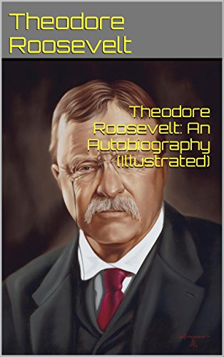 Theodore Roosevelt: An Autobiography (Illustrated)