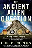 Ancient Alien Question: A New Inquiry Into the Existence, Evidence, and Influence of Ancient Visitors