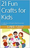 21 Fun Crafts for Kids: A Collection of Projects that Encourage Creativity