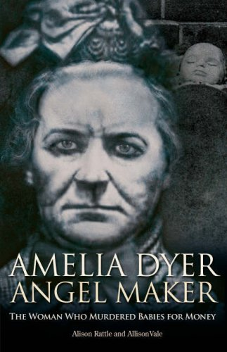 Amelia Dyer: Angel Maker: The Woman Who Murdered Babies for Money