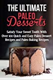 The Ultimate Paleo Desserts: Satisfy Your Sweet Tooth With Over 100 Quick and Easy Paleo Dessert Recipes and Paleo Baking Recipes (FREE Bonus Included): Gluten Free Desserts, Gluten Free Baking