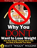 img - for Why You DON'T Want to Lose Weight - How One Simple Change Gives You the Body & Results You Want (Working Class Weight Loss Series - Vol. 1) book / textbook / text book