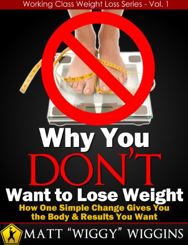 Why You DON'T Want to Lose Weight - How One Simple Change Gives You the Body & Results You Want (Working Class Weight Loss Series)