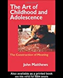 The Art of Childhood and Adolescence: The Construction of Meaning (0750707658) by Matthews, John