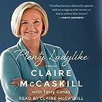 Plenty Ladylike: A Memoir | Claire McCaskill,Terry Ganey