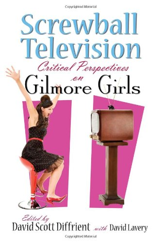 Screwball Television: Critical Perspectives on Gilmore Girls (Television and Popular Culture)