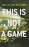 This Is Not a Game: A Novel (0316003158) by Williams, Walter Jon