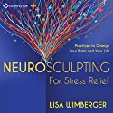 Neurosculpting for Stress Relief: Four Practices to Change Your Brain and Your Life  by Lisa Wimberger Narrated by Lisa Wimberger