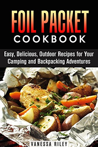 Foil Packet Cookbook: Easy, Delicious, Outdoor Recipes for Your Camping and Backpacking Adventures (Campfire Recipes) by Calvin Hale