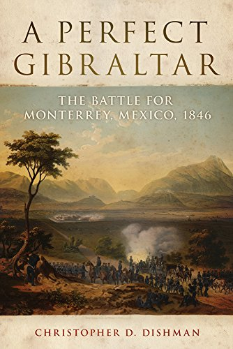 A Perfect Gibraltar: The Battle for Monterrey, Mexico, 1846 (The Campaign and Commanders Series)