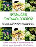 Natural Cures for Common Conditions: Learn How to Stay Healthy and Help the Body Naturally Using Alternative Medicine, Herbals, Vitamins, Fruits and Vegetables