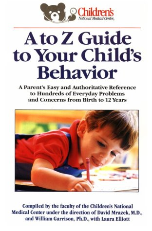 A to Z Guide to Your Child's Behavior: A Parent's Easy and Authoritative Reference to Hundreds of Everyday Problems and Concerns from Birth to 12 Ye