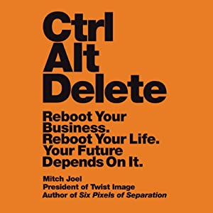 Ctrl Alt Delete: Reboot Your Business. Reboot Your Life. Your Future Depends on It. | [Mitch Joel]