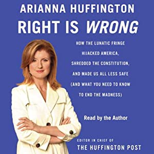 Right Is Wrong: How the Lunatic Fringe Hijacked America, Shredded the Constitution, and Made Us Less Safe | [Arianna Huffington]