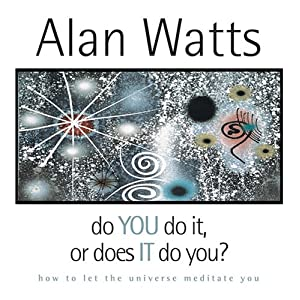 Do You Do It, Or Does It Do You - Alan Watts